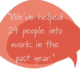 Quote saying: We've helped 24 people into work in the last year